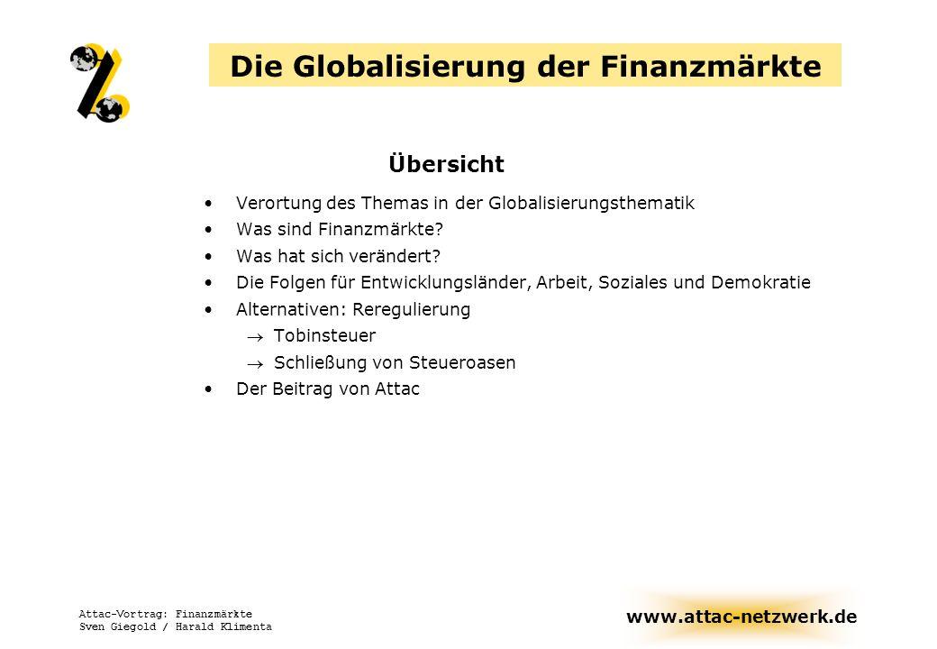 www.attac-netzwerk.de Attac-Vortrag: Finanzmärkte Sven Giegold / Harald Klimenta Die Globalisierung der Finanzmärkte Übersicht Aufbau der Finanzmärkte Internationale Finanzorganisationen Krisen Alternativen