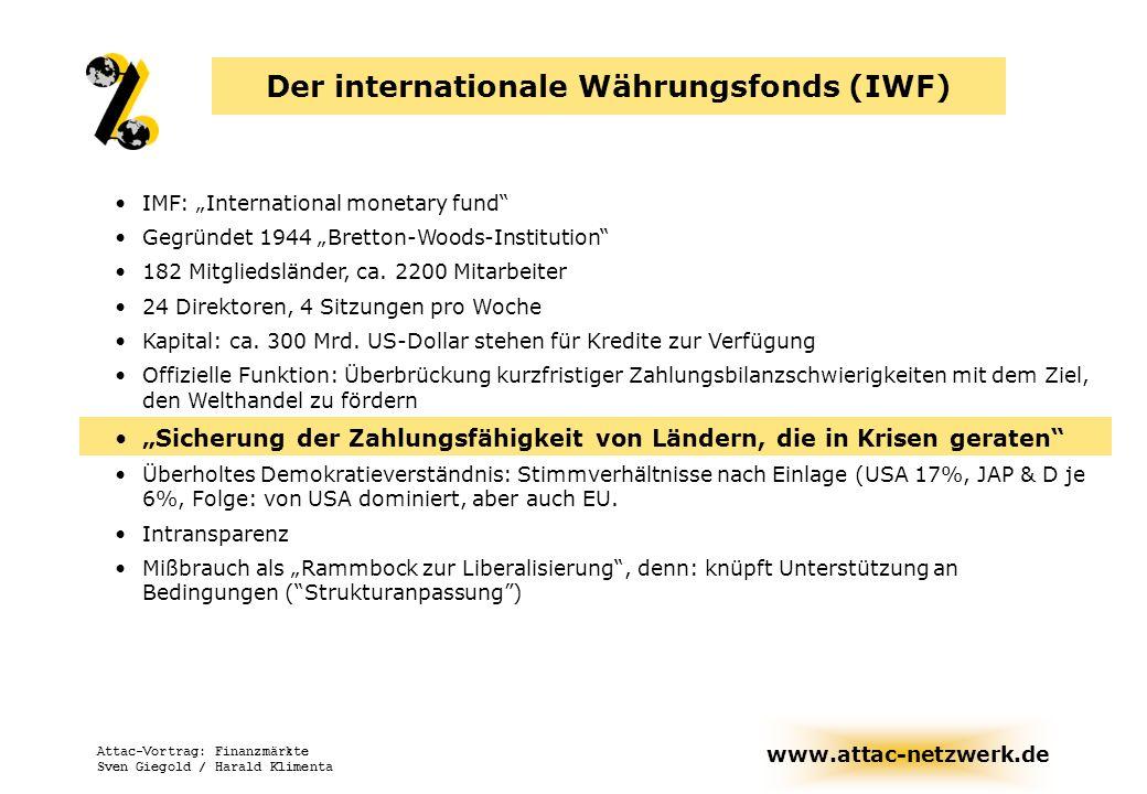 www.attac-netzwerk.de Attac-Vortrag: Finanzmärkte Sven Giegold / Harald Klimenta IWF: Internationaler Währungsfonds Offizielle Funktion: Überbrückung kurzfristiger Zahlungsbilanzschwierigkeiten macht darüber hinaus weitergehende makroökonomische Vorgaben knüpft Unterstützung an drakonische Bedingungen (Strukturanpassung) Demokratiedefizit: Stimmverhältnisse nach Einlage (z.B.