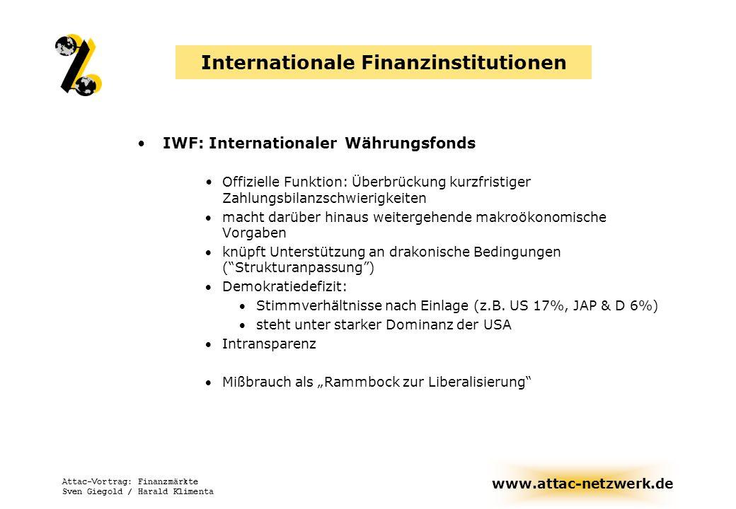 www.attac-netzwerk.de Attac-Vortrag: Finanzmärkte Sven Giegold / Harald Klimenta Internationale Finanzinstitutionen BIZ: Bank für internationalen Zahlungsausgleich Internationale Organisation (formal eine Bank), die Kooperation zwischen Zentralbanken organisiert.