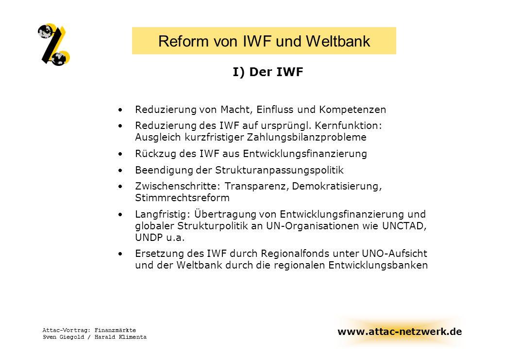 www.attac-netzwerk.de Attac-Vortrag: Finanzmärkte Sven Giegold / Harald Klimenta Vorschläge zur Reform des IWF Reduzierung von Macht, Einfluss und Kompetenzen des IWF: Ausgleich kurzfristiger Zahlungsbilanzprobleme Vollständiger Rückzug des IWF aus Entwicklungsfinanzierung Beendigung der Strukturanpassungspolitik: Krisenmanagement nicht zur Durchsetzung einer bestimmten Reformpolitik, Vorrang sozialer Belange, Erarbeitung länderspezifischer Kriterien Bail-In: Freikaufen von Investoren stoppen, Banken an Verlusten beteiligen Insolvenzverfahren für Länder in Krisensituationen ermöglichen Stimmrechtsreform: Länder des Südens sollen über Gelder entscheiden Transparenz und Demokratisierung v.a.