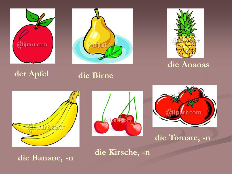der Apfel die Banane, -n die Birne die Ananas die Tomate, -n die Kirsche, -n
