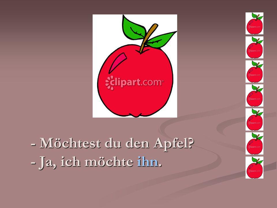 - Möchtest du den Apfel? - Ja, ich möchte ihn.