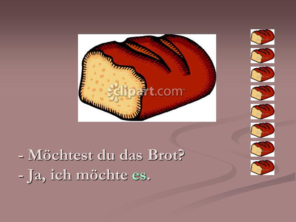 - Möchtest du das Brot? - Ja, ich möchte es.