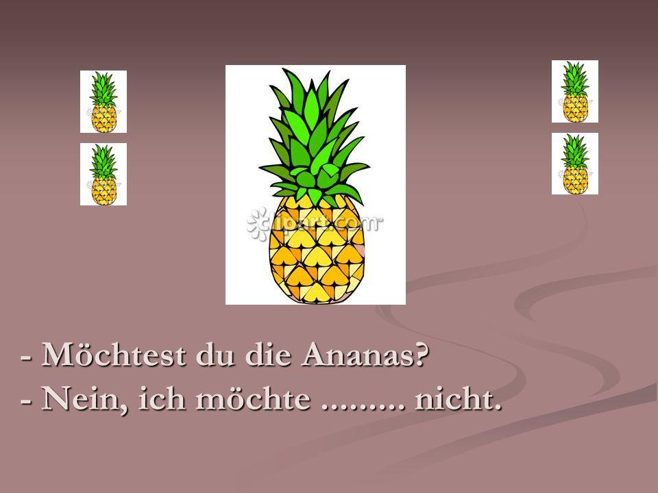 - Möchtest du die Ananas? - Nein, ich möchte......... nicht.