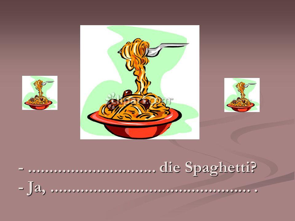 -.............................. die Spaghetti? - Ja,................................................