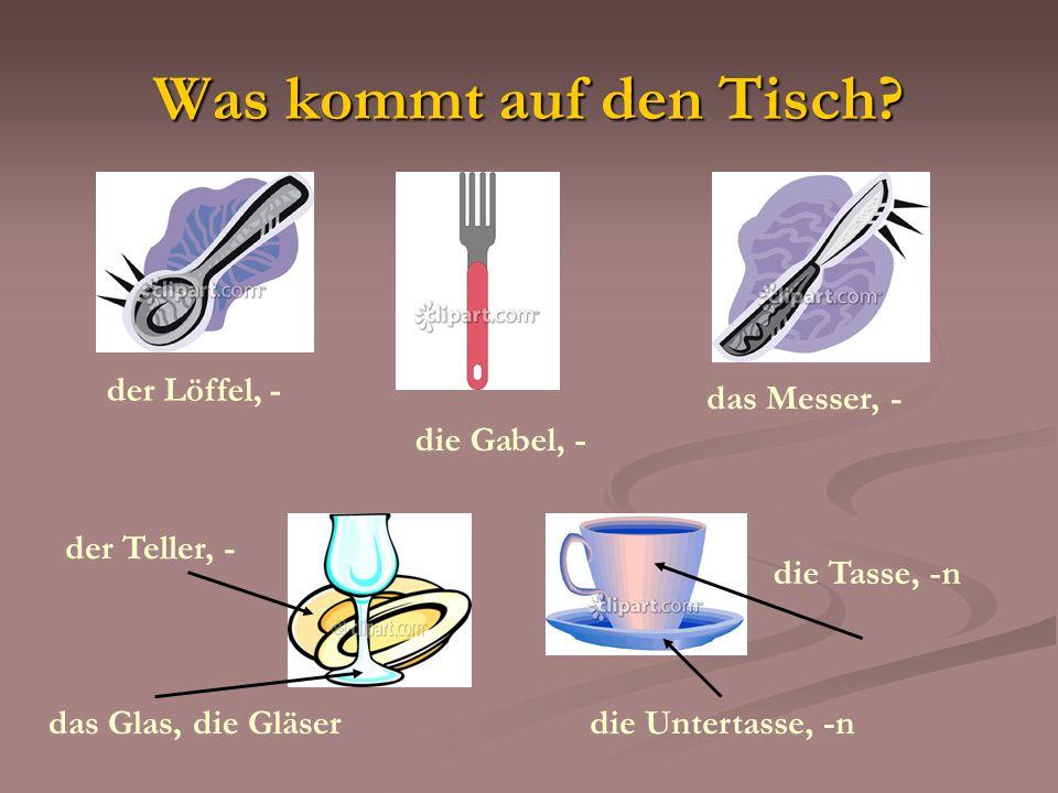 Was kommt auf den Tisch? der Löffel, - die Gabel, - das Messer, - der Teller, - das Glas, die Gläser die Tasse, -n die Untertasse, -n