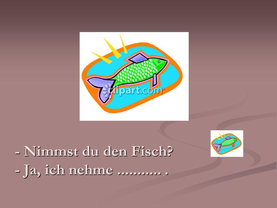 - Nimmst du den Fisch? - Ja, ich nehme............