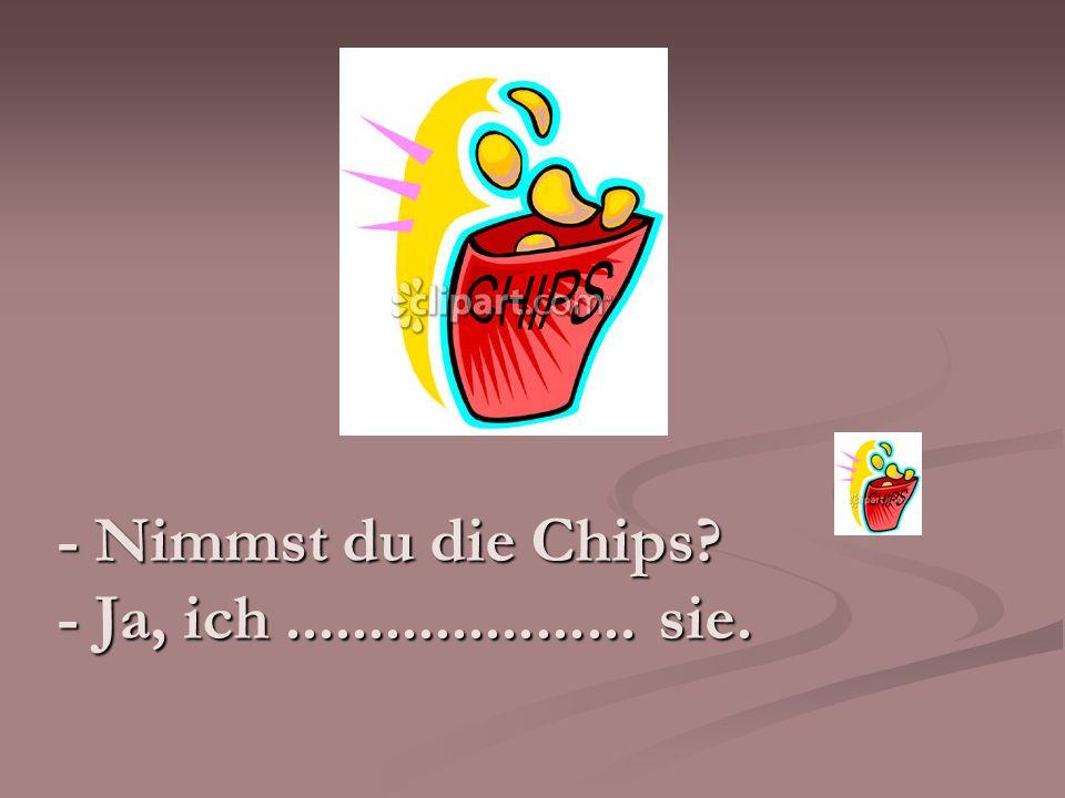 - Nimmst du die Chips? - Ja, ich..................... sie.