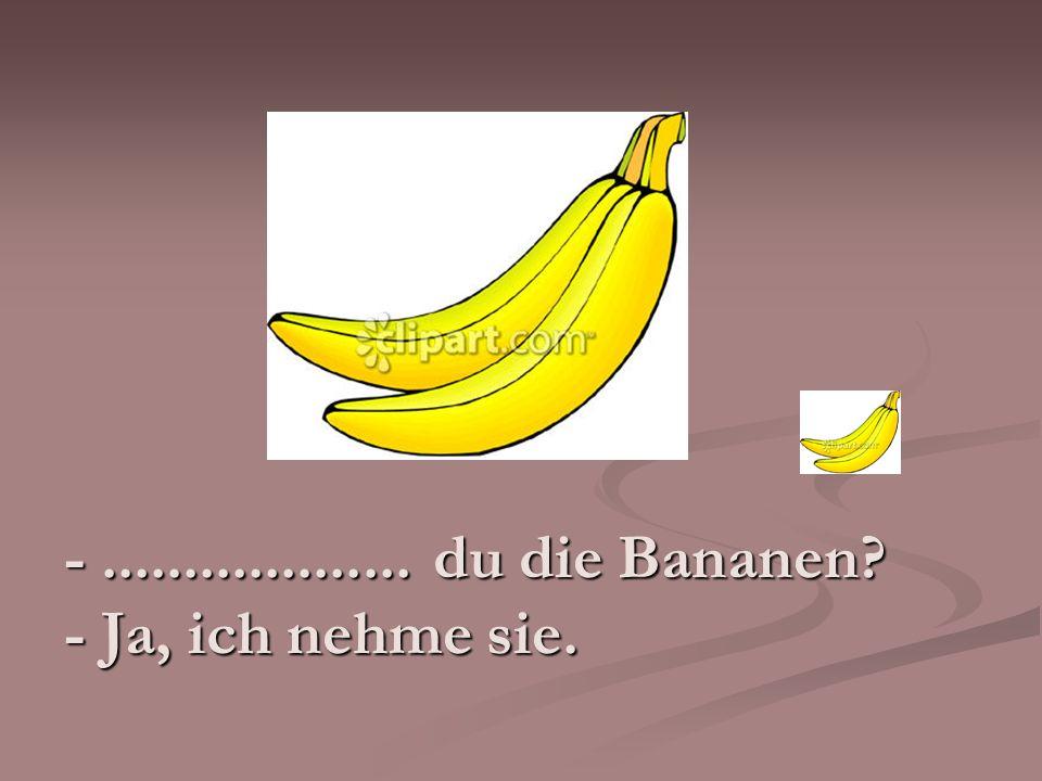 -................... du die Bananen? - Ja, ich nehme sie.