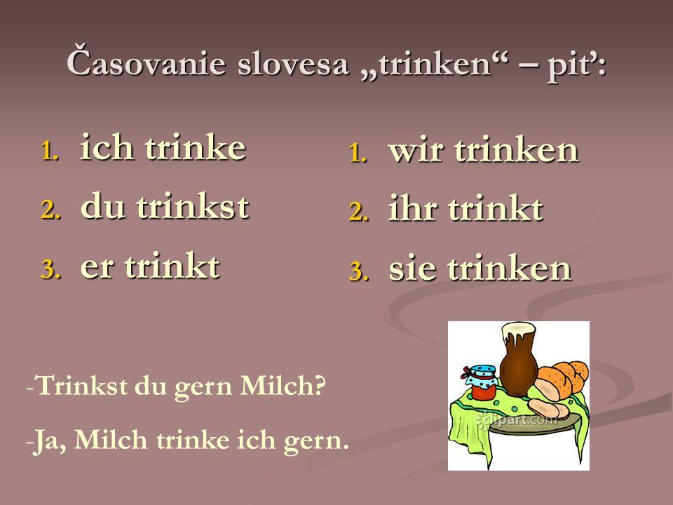 Časovanie slovesa trinken – piť: 1. ich trinke 2. du trinkst 3. er trinkt 1. wir trinken 2. ihr trinkt 3. sie trinken -Trinkst du gern Milch? -Ja, Mil