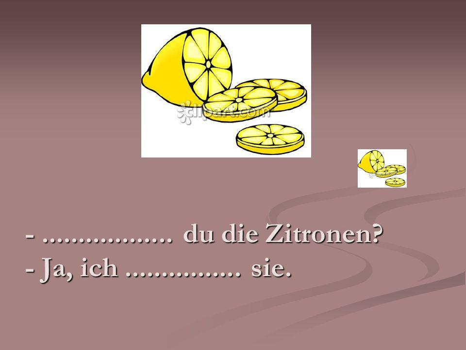 -.................. du die Zitronen? - Ja, ich................ sie.