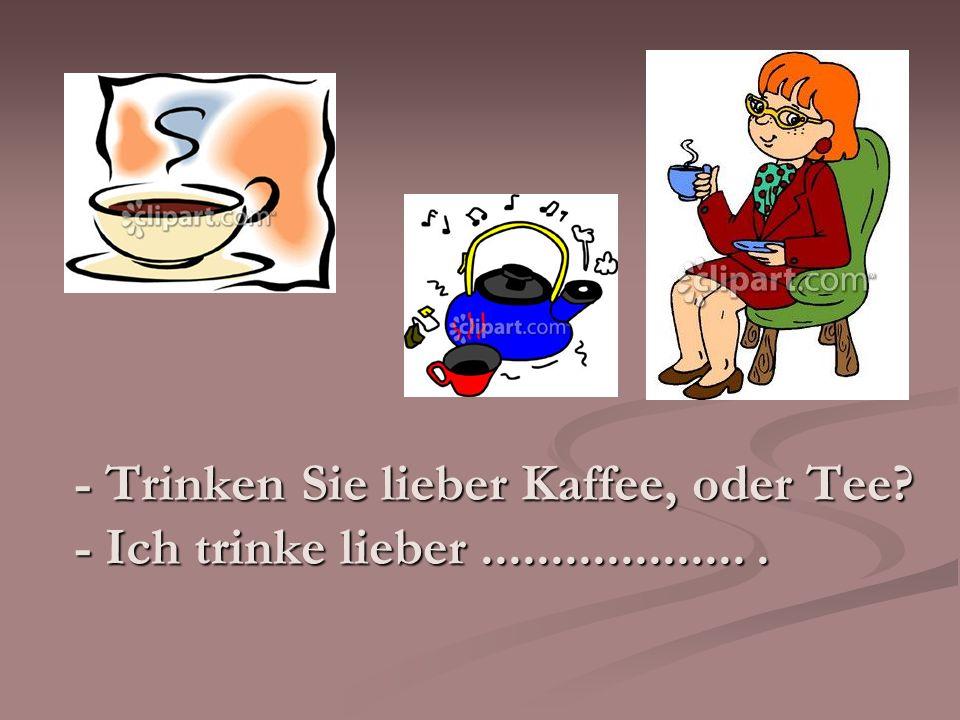 - Trinken Sie lieber Kaffee, oder Tee? - Ich trinke lieber....................