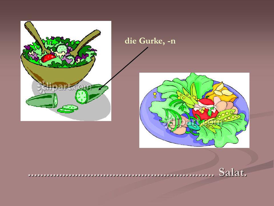 ........................................................... Salat. die Gurke, -n