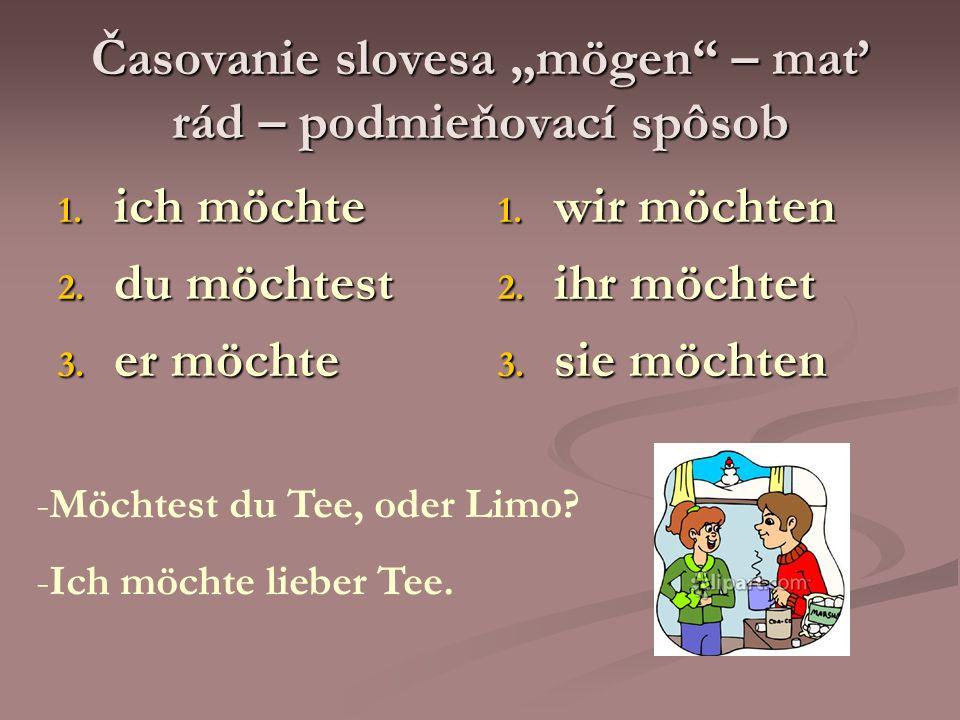 Časovanie slovesa mögen – mať rád – podmieňovací spôsob 1. ich möchte 2. du möchtest 3. er möchte 1. wir möchten 2. ihr möchtet 3. sie möchten -Möchte