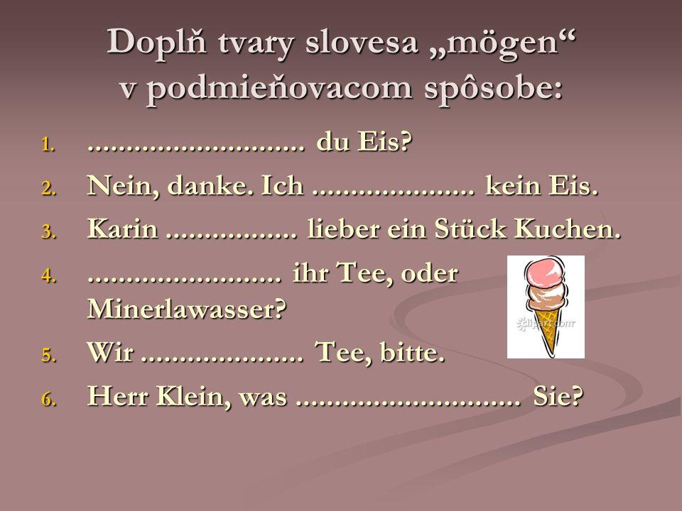 Doplň tvary slovesa mögen v podmieňovacom spôsobe: 1............................. du Eis? 2. Nein, danke. Ich..................... kein Eis. 3. Karin.