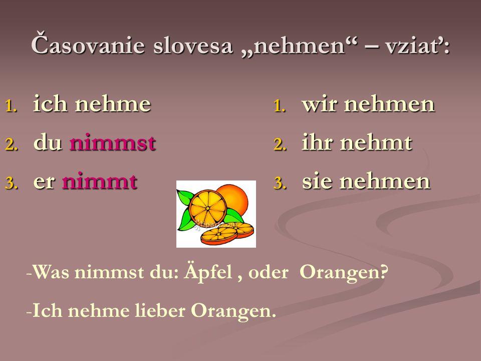 Časovanie slovesa nehmen – vziať: 1. ich nehme 2. du nimmst 3. er nimmt 1. wir nehmen 2. ihr nehmt 3. sie nehmen -Was nimmst du: Äpfel, oder Orangen?