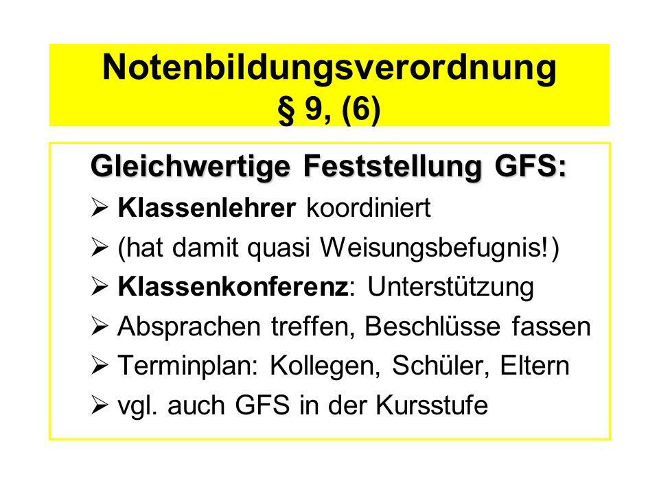 Notenbildungsverordnung § 9, (6) Gleichwertige Feststellung GFS: Klassenlehrer koordiniert (hat damit quasi Weisungsbefugnis!) Klassenkonferenz: Unter