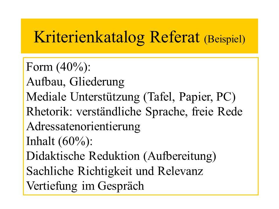 Kriterienkatalog Referat (Beispiel) Form (40%): Aufbau, Gliederung Mediale Unterstützung (Tafel, Papier, PC) Rhetorik: verständliche Sprache, freie Re