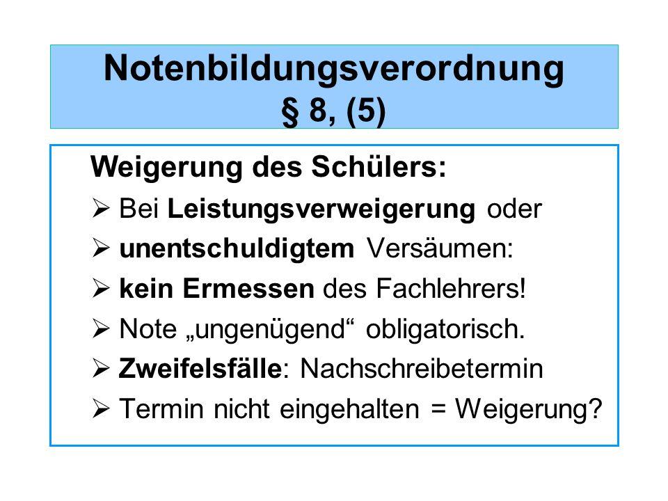 Notenbildungsverordnung § 8, (5) Weigerung des Schülers: Bei Leistungsverweigerung oder unentschuldigtem Versäumen: kein Ermessen des Fachlehrers! Not