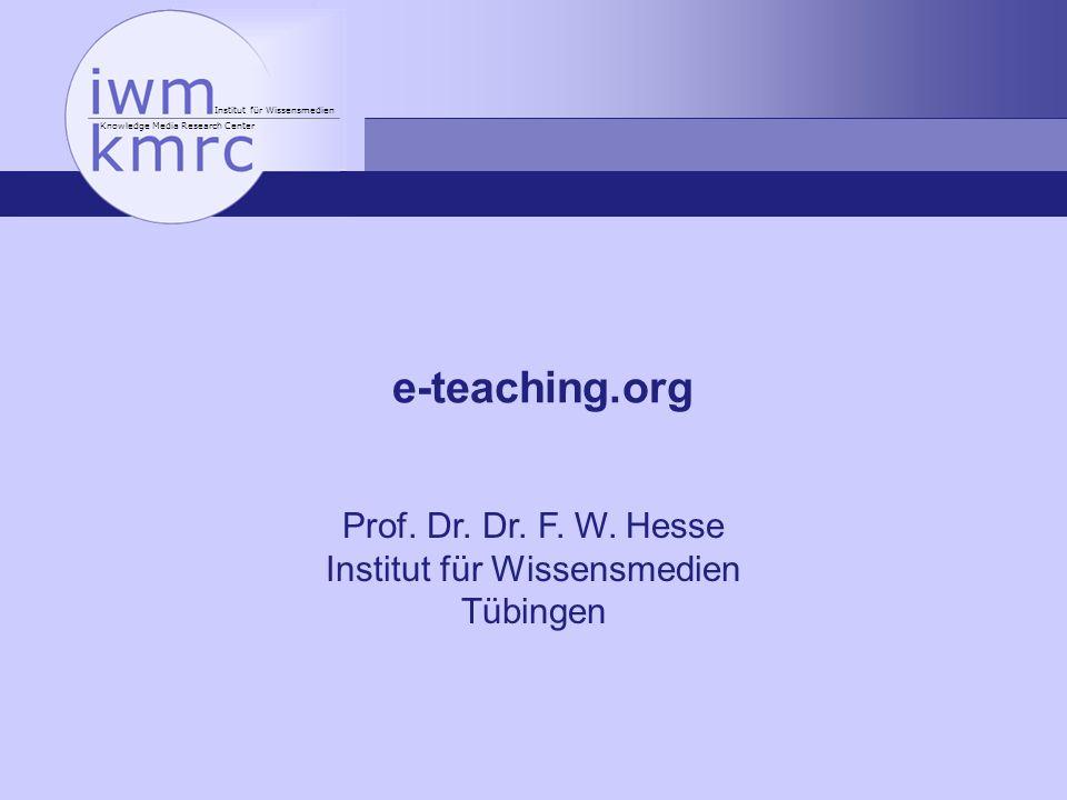 Institut für Wissensmedien Knowledge Media Research Center e-teaching.org Prof. Dr. Dr. F. W. Hesse Institut für Wissensmedien Tübingen