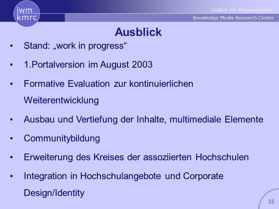 Institut für Wissensmedien Knowledge Media Research Center 33 Ausblick Stand: work in progress 1.Portalversion im August 2003 Formative Evaluation zur