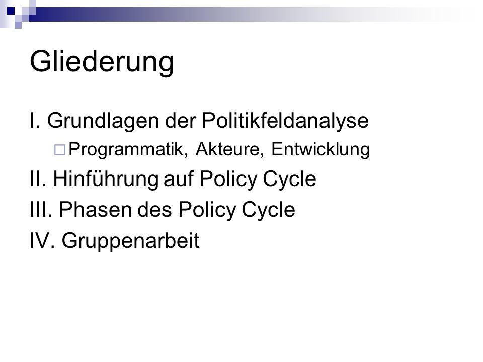 Gliederung I. Grundlagen der Politikfeldanalyse Programmatik, Akteure, Entwicklung II. Hinführung auf Policy Cycle III. Phasen des Policy Cycle IV. Gr