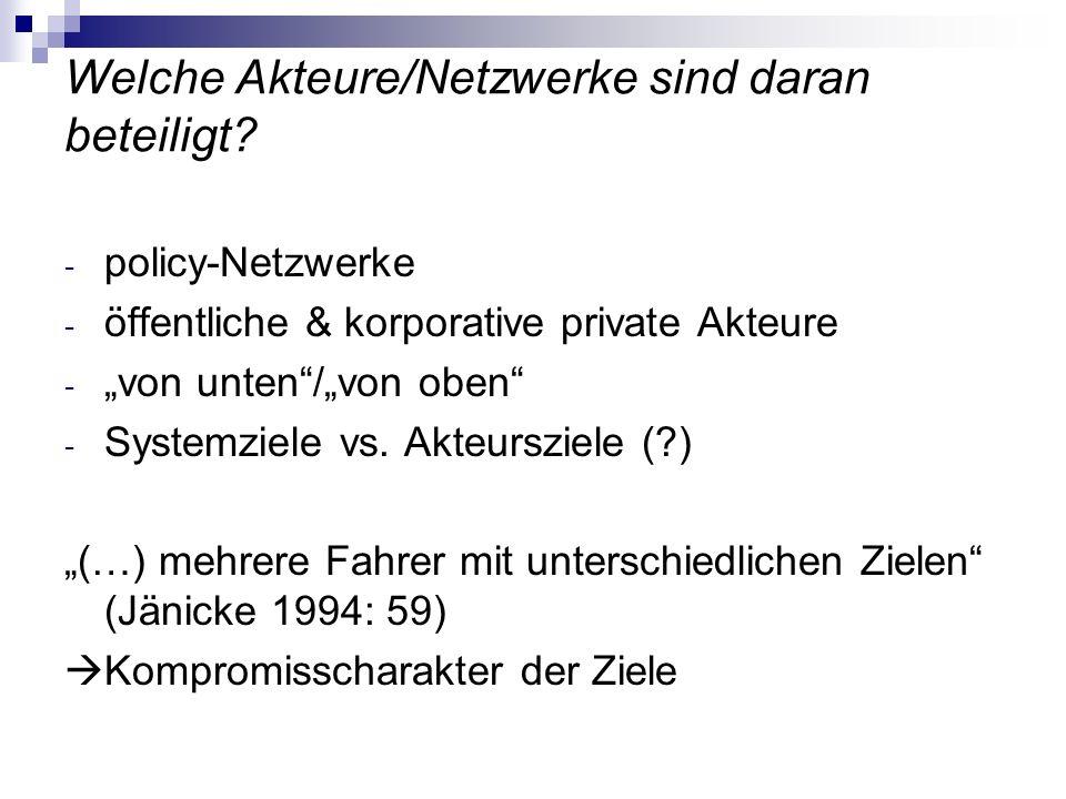 Welche Akteure/Netzwerke sind daran beteiligt? - policy-Netzwerke - öffentliche & korporative private Akteure - von unten/von oben - Systemziele vs. A