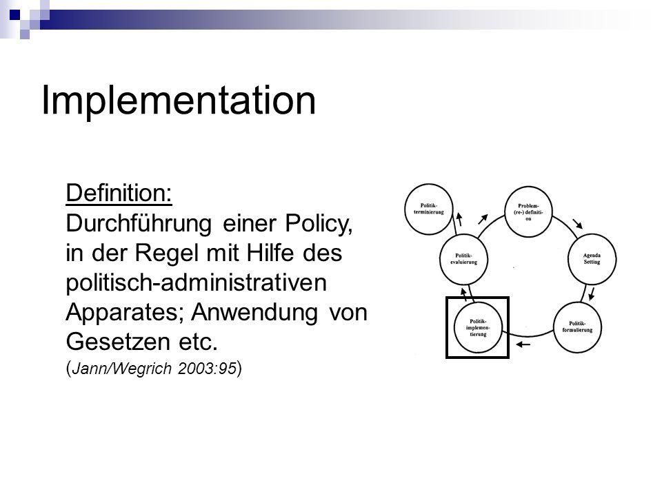 Implementation Definition: Durchführung einer Policy, in der Regel mit Hilfe des politisch-administrativen Apparates; Anwendung von Gesetzen etc. ( Ja