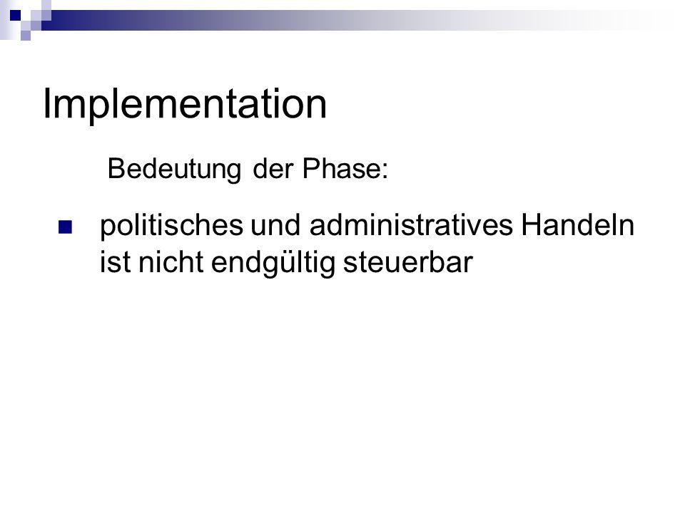 Implementation Bedeutung der Phase: politisches und administratives Handeln ist nicht endgültig steuerbar