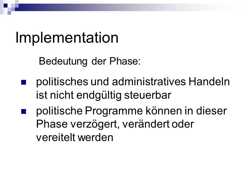 Implementation Bedeutung der Phase: politisches und administratives Handeln ist nicht endgültig steuerbar politische Programme können in dieser Phase