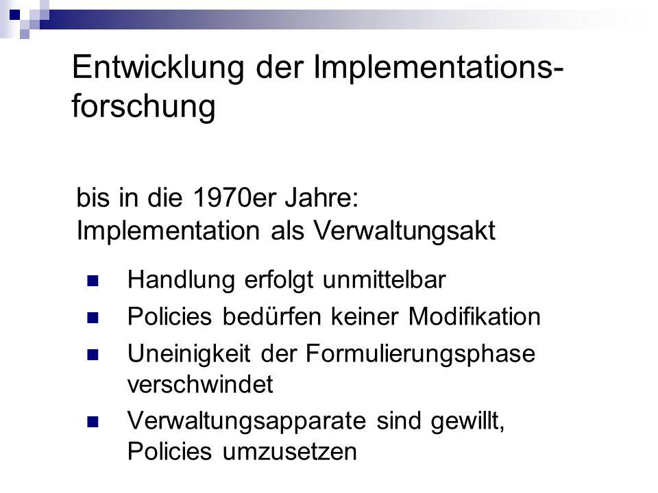 Entwicklung der Implementations- forschung bis in die 1970er Jahre: Implementation als Verwaltungsakt Handlung erfolgt unmittelbar Policies bedürfen k