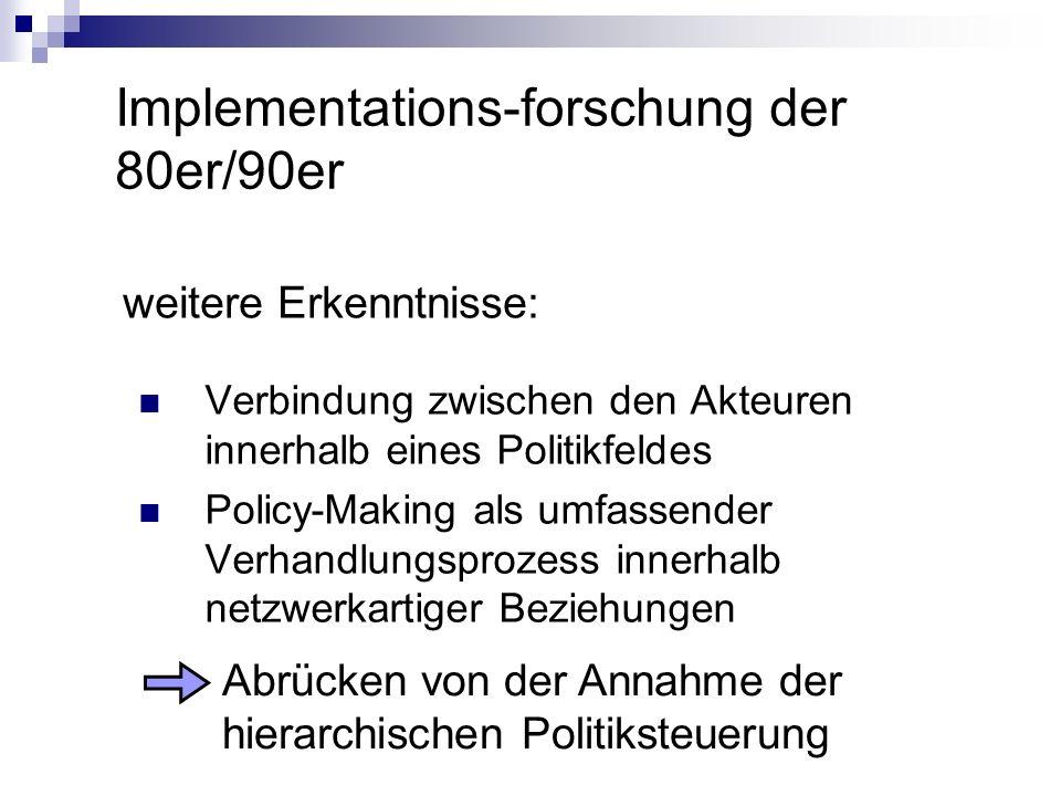 Implementations-forschung der 80er/90er weitere Erkenntnisse: Verbindung zwischen den Akteuren innerhalb eines Politikfeldes Policy-Making als umfasse