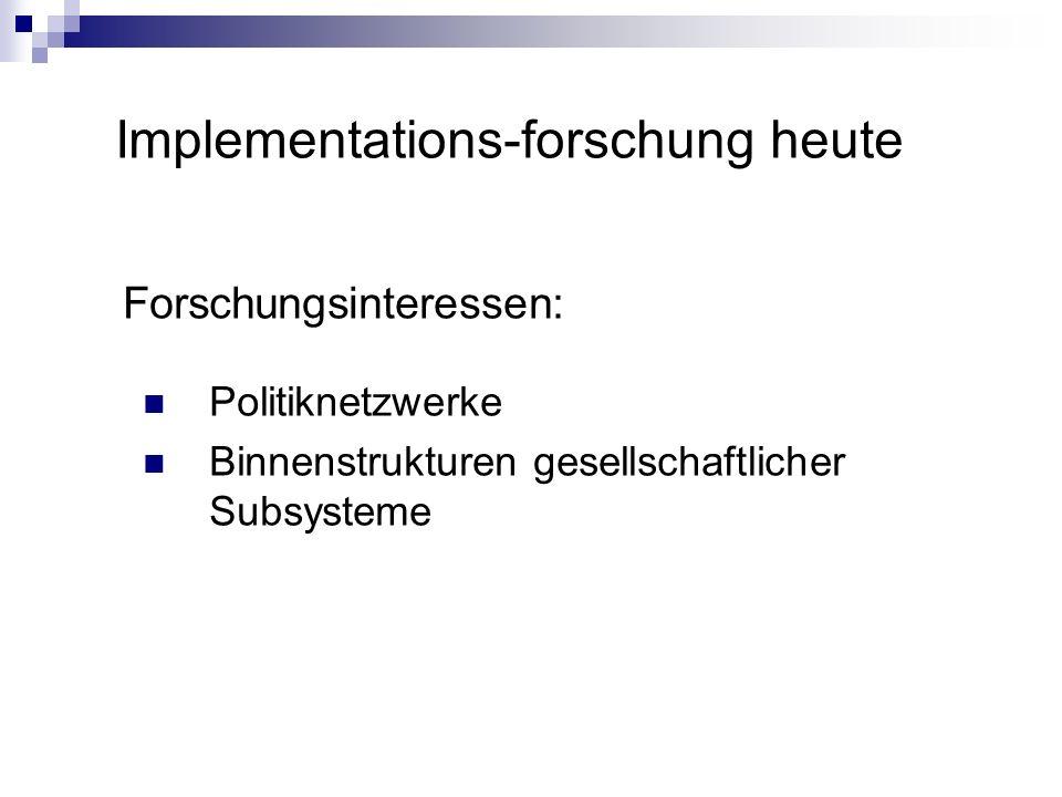 Implementations-forschung heute Forschungsinteressen: Politiknetzwerke Binnenstrukturen gesellschaftlicher Subsysteme