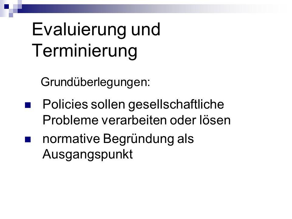 Evaluierung und Terminierung Grundüberlegungen: Policies sollen gesellschaftliche Probleme verarbeiten oder lösen normative Begründung als Ausgangspun