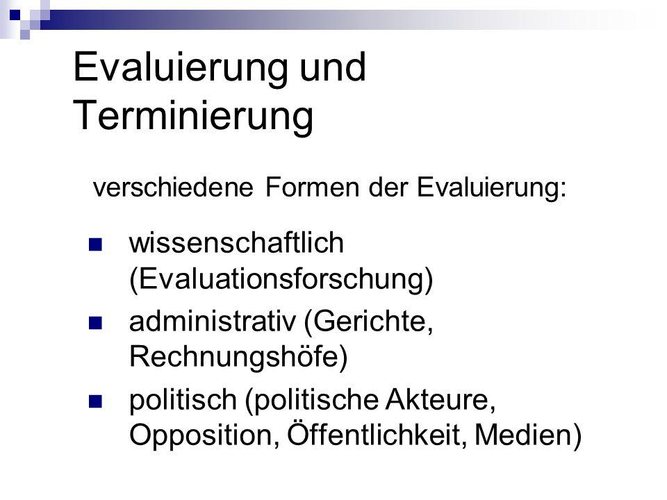 Evaluierung und Terminierung verschiedene Formen der Evaluierung: wissenschaftlich (Evaluationsforschung) administrativ (Gerichte, Rechnungshöfe) poli