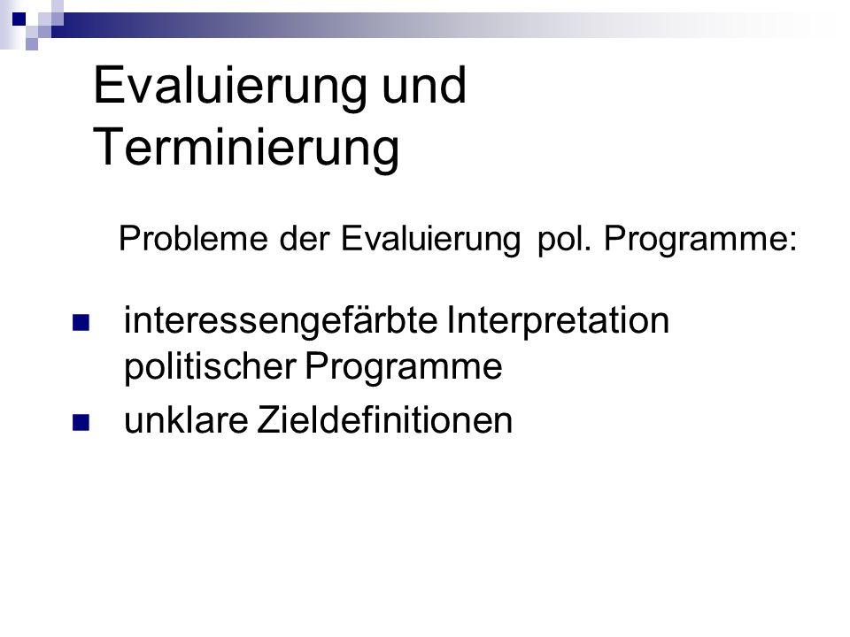 Evaluierung und Terminierung Probleme der Evaluierung pol. Programme: interessengefärbte Interpretation politischer Programme unklare Zieldefinitionen