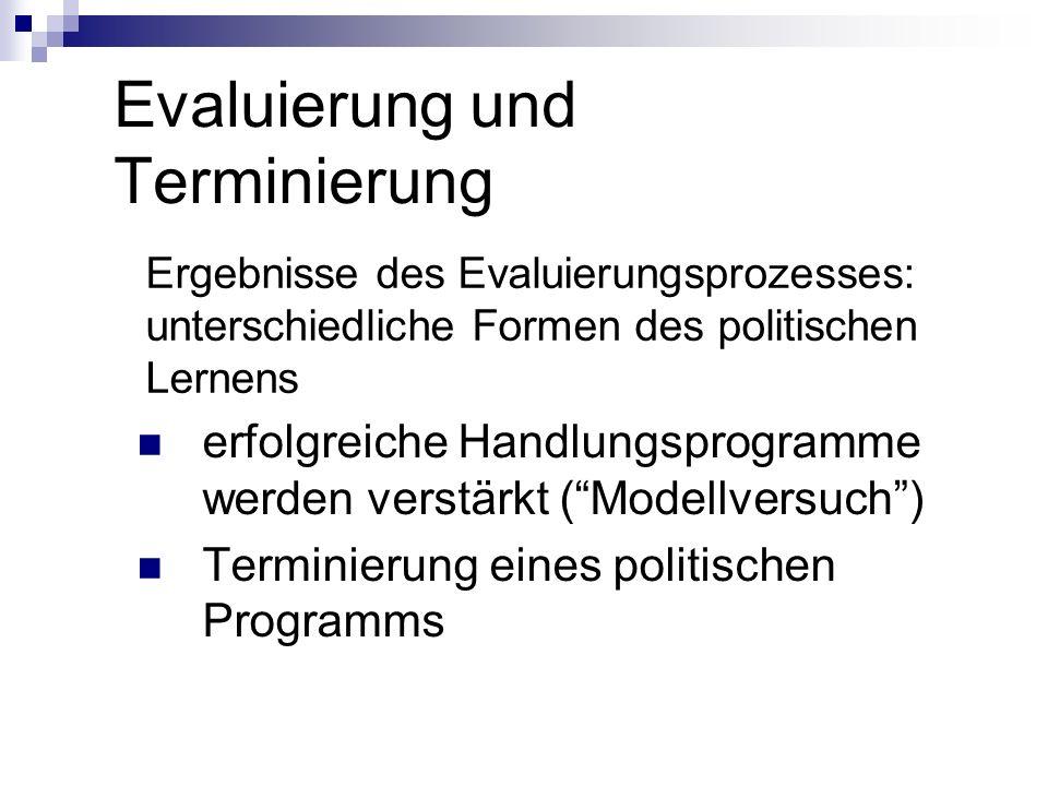 Evaluierung und Terminierung Ergebnisse des Evaluierungsprozesses: unterschiedliche Formen des politischen Lernens erfolgreiche Handlungsprogramme wer
