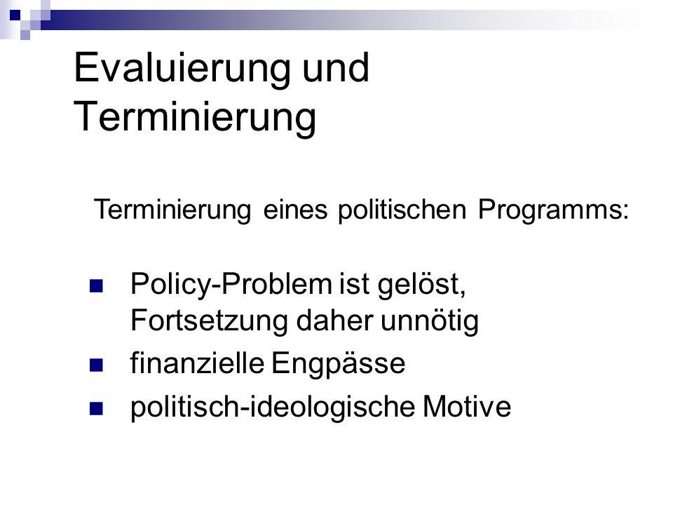 Evaluierung und Terminierung Terminierung eines politischen Programms: Policy-Problem ist gelöst, Fortsetzung daher unnötig finanzielle Engpässe polit