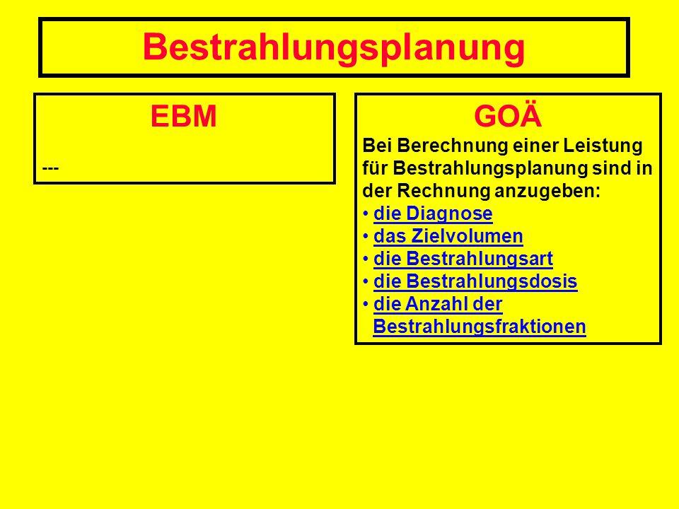 EBM --- Bestrahlungsplanung GOÄ Bei Berechnung einer Leistung für Bestrahlungsplanung sind in der Rechnung anzugeben: die Diagnose das Zielvolumen die
