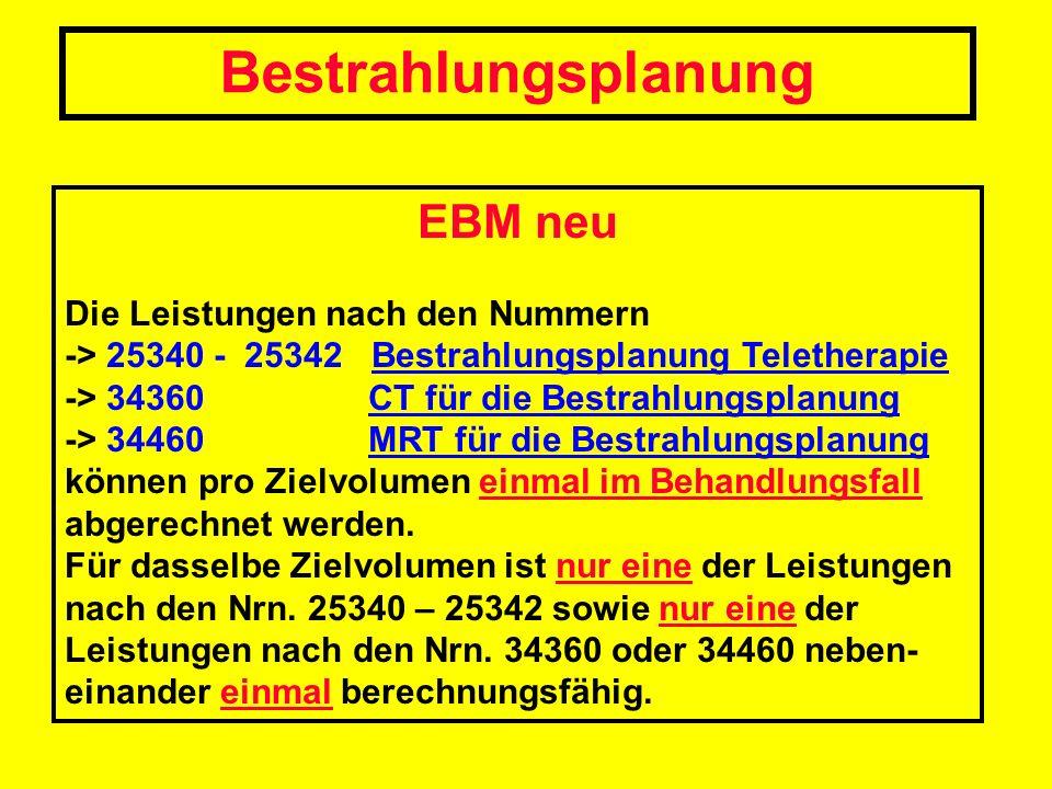 EBM neu Die Leistungen nach den Nummern -> 25340 - 25342 Bestrahlungsplanung Teletherapie -> 34360 CT für die Bestrahlungsplanung -> 34460 MRT für die
