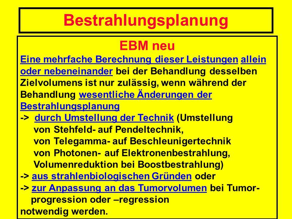EBM neu Eine mehrfache Berechnung dieser Leistungen allein oder nebeneinander bei der Behandlung desselben Zielvolumens ist nur zulässig, wenn während