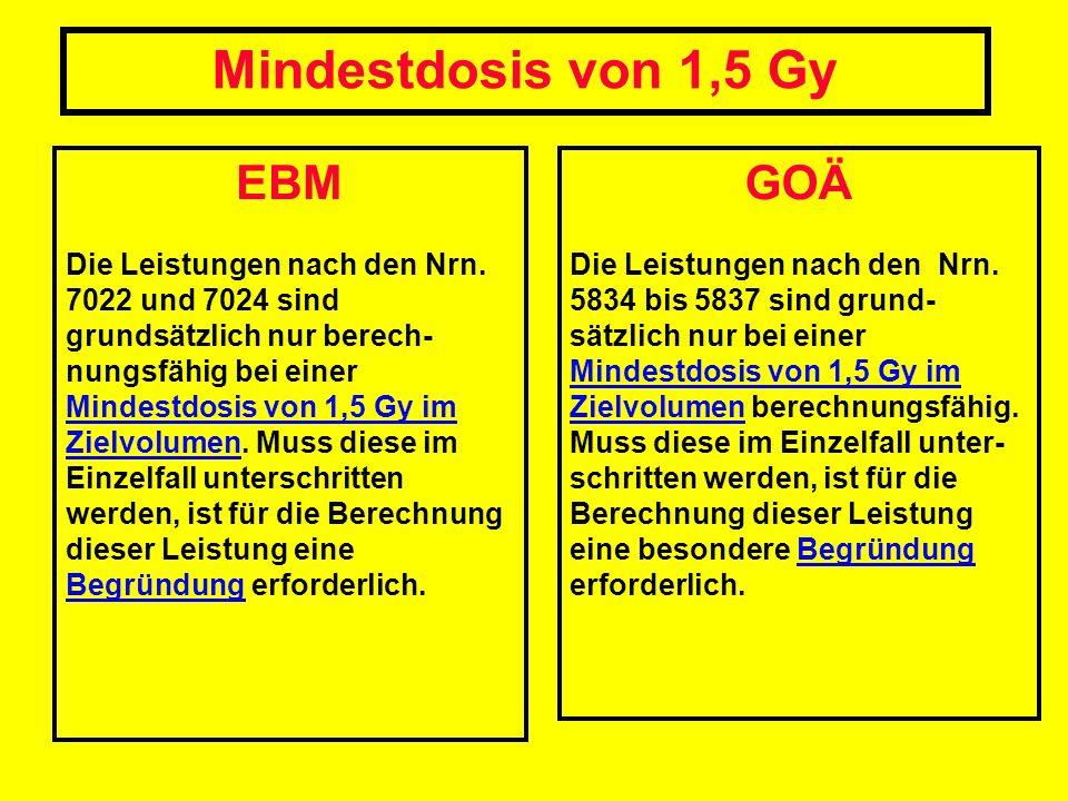 EBM Die Leistungen nach den Nrn. 7022 und 7024 sind grundsätzlich nur berech- nungsfähig bei einer Mindestdosis von 1,5 Gy im Zielvolumen. Muss diese