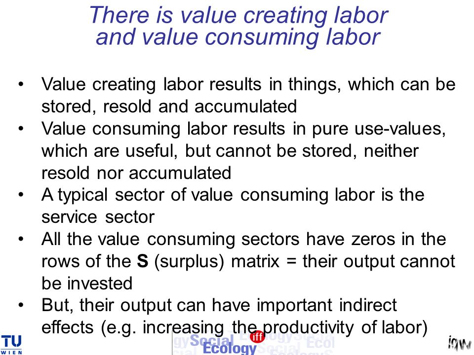 There is value creating labor and value consuming labor Value creating labor results in things, which can be stored, resold and accumulated Value cons