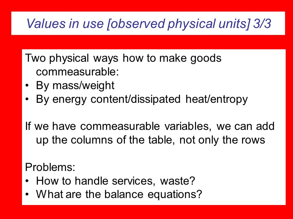 Values in use [observed physical units] 3/3 Two physical ways how to make goods commeasurable: By mass/weight By energy content/dissipated heat/entrop