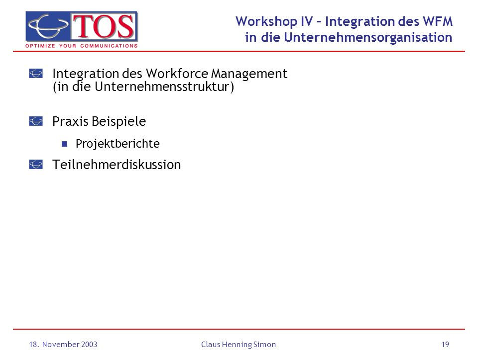 18. November 2003Claus Henning Simon19 Workshop IV – Integration des WFM in die Unternehmensorganisation Integration des Workforce Management (in die