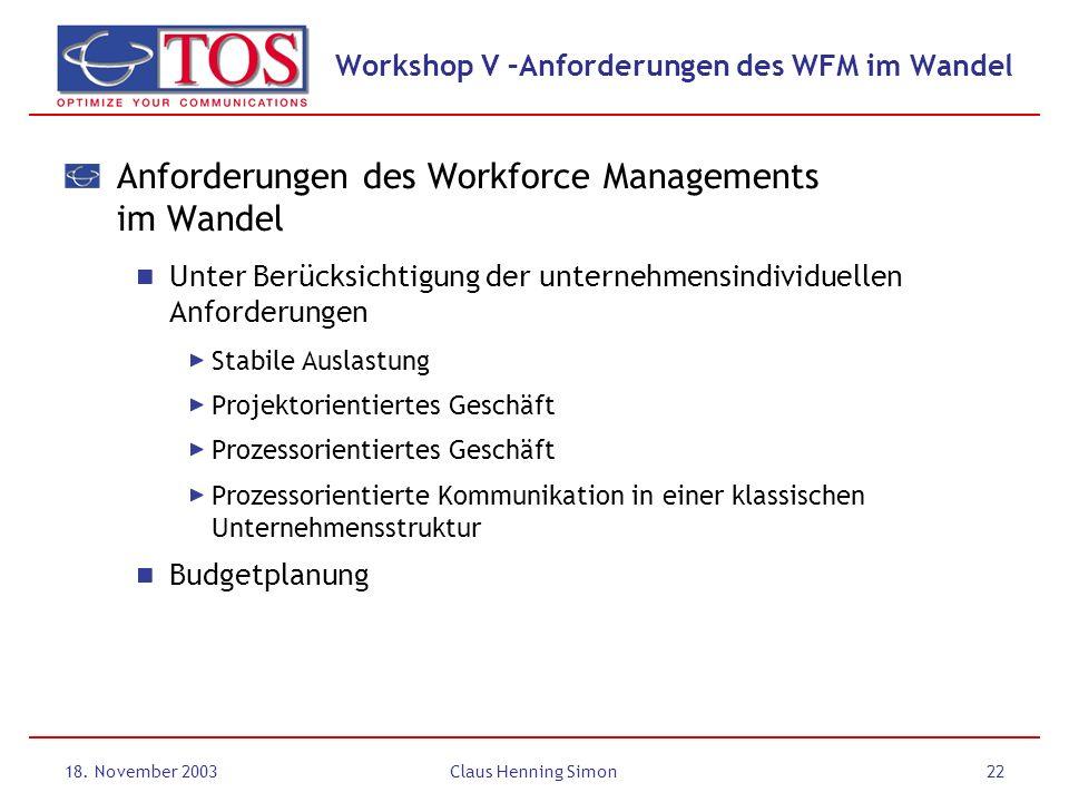 18. November 2003Claus Henning Simon22 Workshop V –Anforderungen des WFM im Wandel Anforderungen des Workforce Managements im Wandel Unter Berücksicht