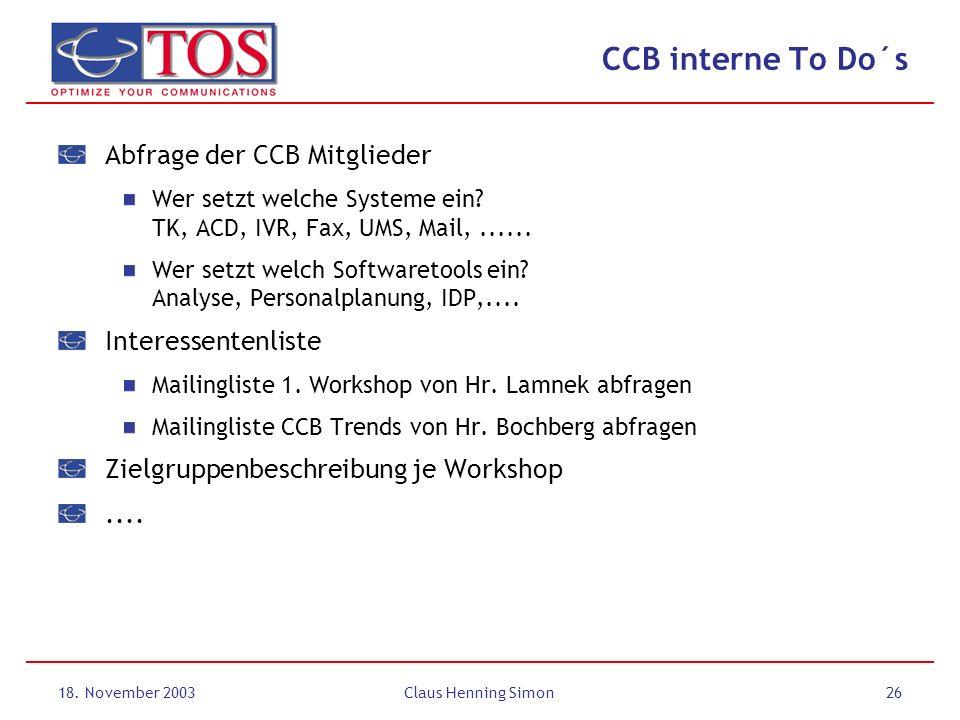 18. November 2003Claus Henning Simon26 CCB interne To Do´s Abfrage der CCB Mitglieder Wer setzt welche Systeme ein? TK, ACD, IVR, Fax, UMS, Mail,.....