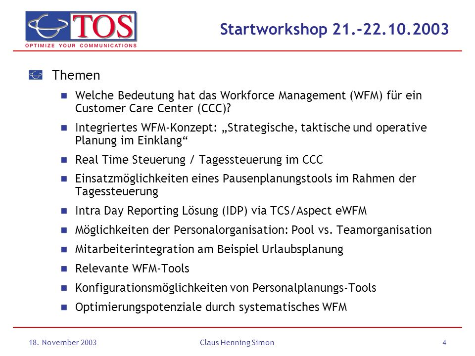 18. November 2003Claus Henning Simon4 Startworkshop 21.-22.10.2003 Themen Welche Bedeutung hat das Workforce Management (WFM) für ein Customer Care Ce
