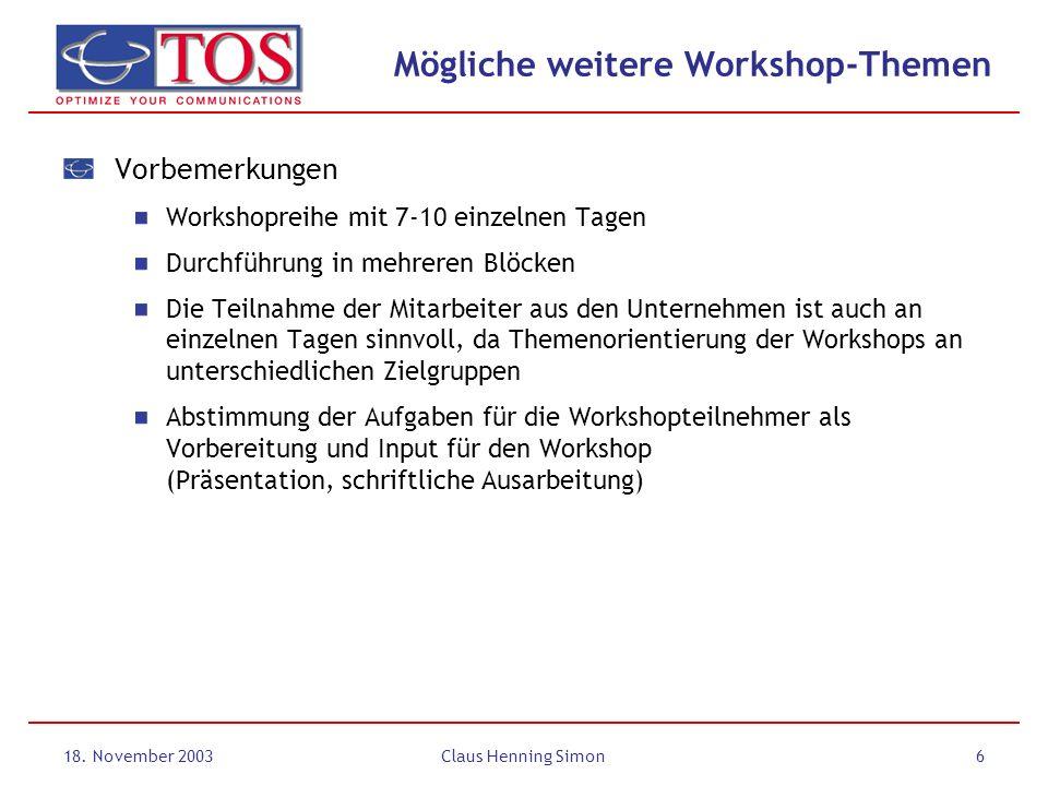 18. November 2003Claus Henning Simon6 Mögliche weitere Workshop-Themen Vorbemerkungen Workshopreihe mit 7-10 einzelnen Tagen Durchführung in mehreren
