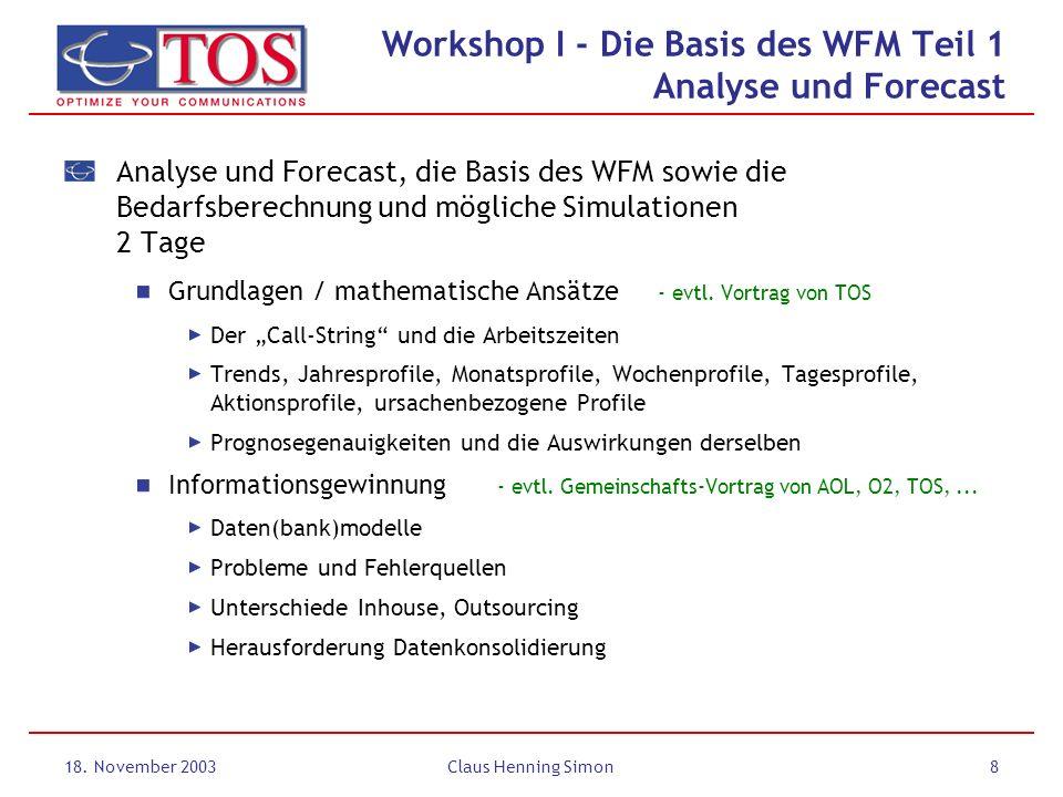 18. November 2003Claus Henning Simon8 Workshop I - Die Basis des WFM Teil 1 Analyse und Forecast Analyse und Forecast, die Basis des WFM sowie die Bed